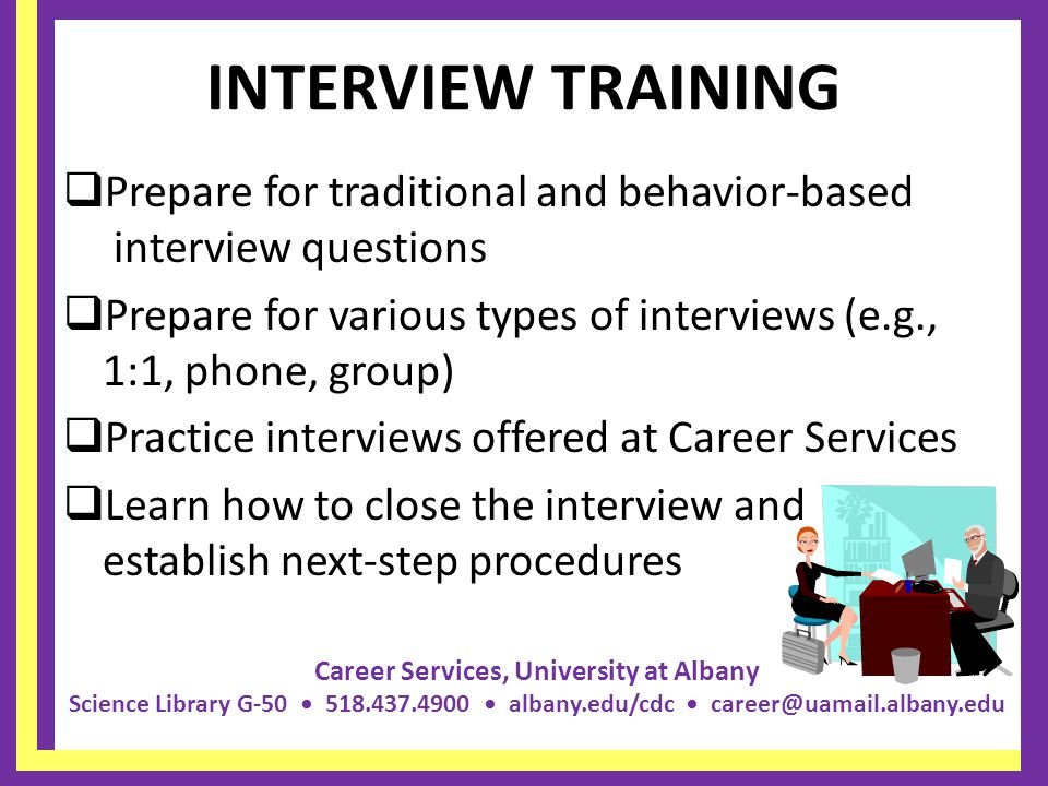 Career Services, University at Albany Science Library G-50 518.437.4900 albany.edu/cdc career@uamail.albany.edu INTERVIEW TRAINING  Prepare for traditional and behavior-based interview questions  Prepare for various types of interviews (e.g., 1:1, phone, group)  Practice interviews offered at Career Services  Learn how to close the interview and establish next-step procedures