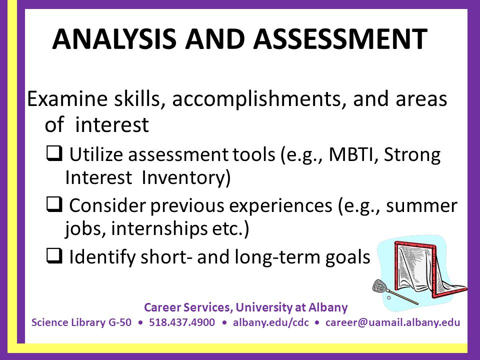 Career Services, University at Albany Science Library G-50 518.437.4900 albany.edu/cdc career@uamail.albany.edu ANALYSIS AND ASSESSMENT Examine skills, accomplishments, and areas of interest  Utilize assessment tools (e.g., MBTI, Strong Interest Inventory)  Consider previous experiences (e.g., summer jobs, internships etc.)  Identify short- and long-term goals