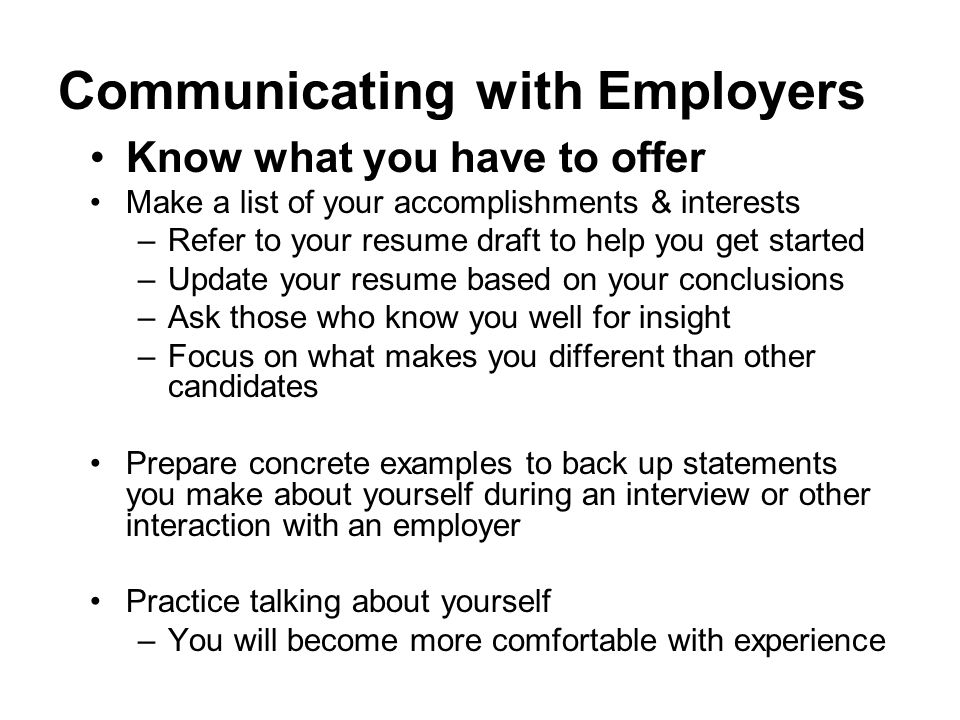Communicating with Employers Know what you have to offer Make a list of your accomplishments & interests –Refer to your resume draft to help you get s
