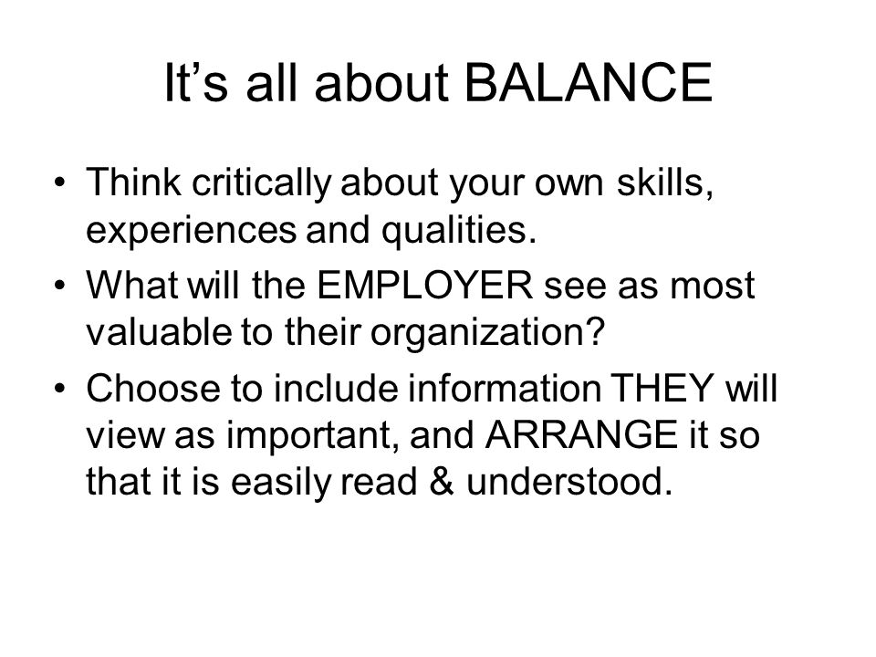 It's all about BALANCE Think critically about your own skills, experiences and qualities. What will the EMPLOYER see as most valuable to their organiz