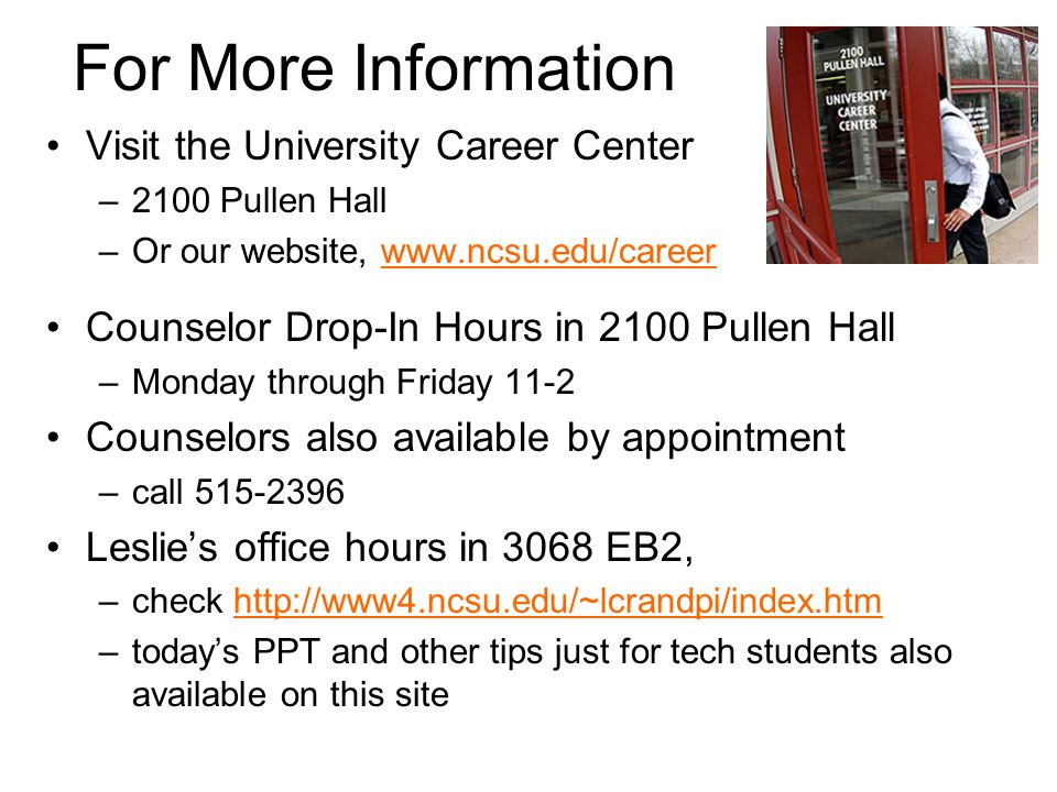 For More Information Visit the University Career Center –2100 Pullen Hall –Or our website, www.ncsu.edu/careerwww.ncsu.edu/career Counselor Drop-In Ho