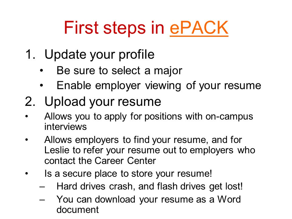 First steps in ePACKePACK 1.Update your profile Be sure to select a major Enable employer viewing of your resume 2.Upload your resume Allows you to ap