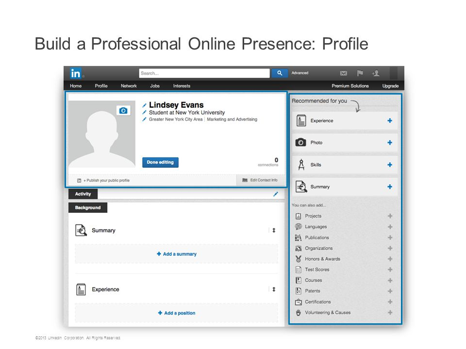1 Professional photo of you alone 2 Headline with area of study and/or career ambitions 3 Keyword-rich summary that includes type of positions student is seeking 4 Inclusion of volunteer activities, internships, and extracurriculars 5 Recommendations from professors, advisors, internship colleagues and supervisors 6 Education and relevant coursework, skills Profile Tips for Students 6 Conduct Profile Reviews with Students!