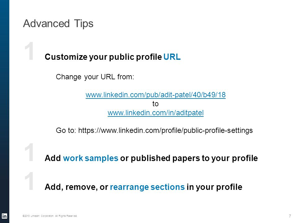 1 Customize your public profile URL 1 Add work samples or published papers to your profile 1 Add, remove, or rearrange sections in your profile Advanced Tips ©2013 LinkedIn Corporation.