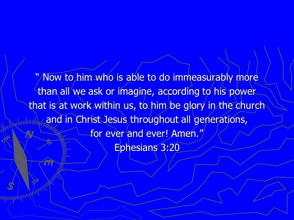Now to him who is able to do immeasurably more than all we ask or imagine, according to his power that is at work within us, to him be glory in the church and in Christ Jesus throughout all generations, for ever and ever.
