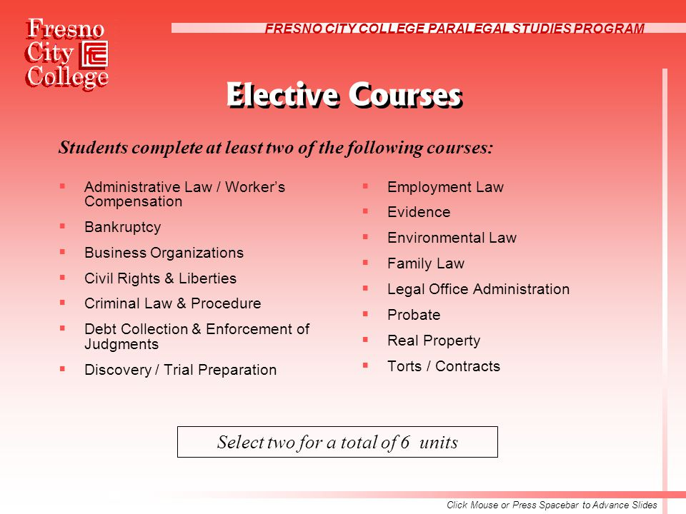 FRESNO CITY COLLEGE PARALEGAL STUDIES PROGRAM Elective Courses Students complete at least two of the following courses:  Administrative Law / Worker's Compensation  Bankruptcy  Business Organizations  Civil Rights & Liberties  Criminal Law & Procedure  Debt Collection & Enforcement of Judgments  Discovery / Trial Preparation  Employment Law  Evidence  Environmental Law  Family Law  Legal Office Administration  Probate  Real Property  Torts / Contracts Select two for a total of 6 units Click Mouse or Press Spacebar to Advance Slides