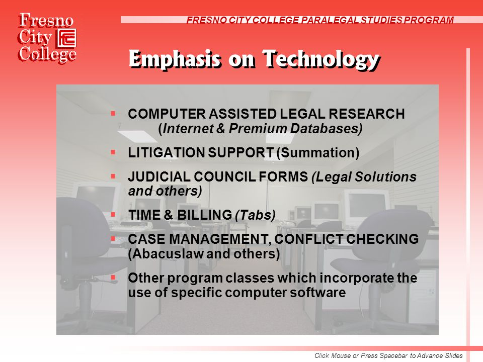 FRESNO CITY COLLEGE PARALEGAL STUDIES PROGRAM Emphasis on Technology  COMPUTER ASSISTED LEGAL RESEARCH (Internet & Premium Databases)  LITIGATION SUPPORT (Summation)  JUDICIAL COUNCIL FORMS (Legal Solutions and others)  TIME & BILLING (Tabs)  CASE MANAGEMENT, CONFLICT CHECKING (Abacuslaw and others)  Other program classes which incorporate the use of specific computer software Click Mouse or Press Spacebar to Advance Slides