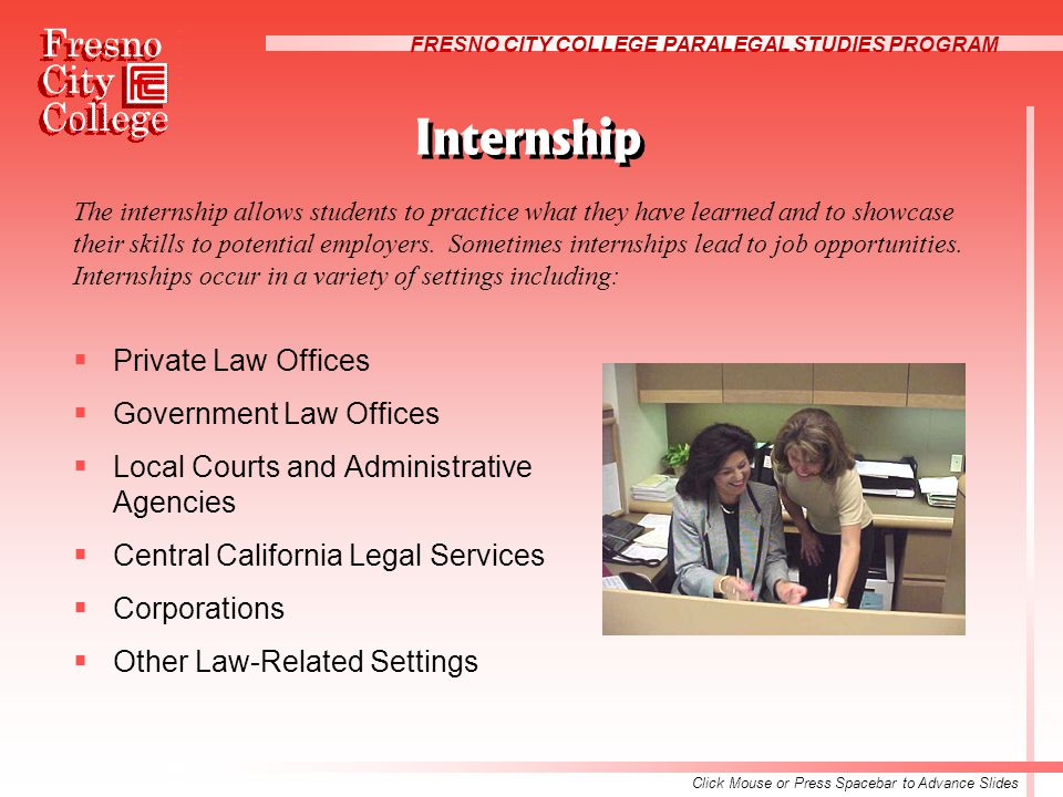 FRESNO CITY COLLEGE PARALEGAL STUDIES PROGRAM Internship  Private Law Offices  Government Law Offices  Local Courts and Administrative Agencies  Central California Legal Services  Corporations  Other Law-Related Settings The internship allows students to practice what they have learned and to showcase their skills to potential employers.