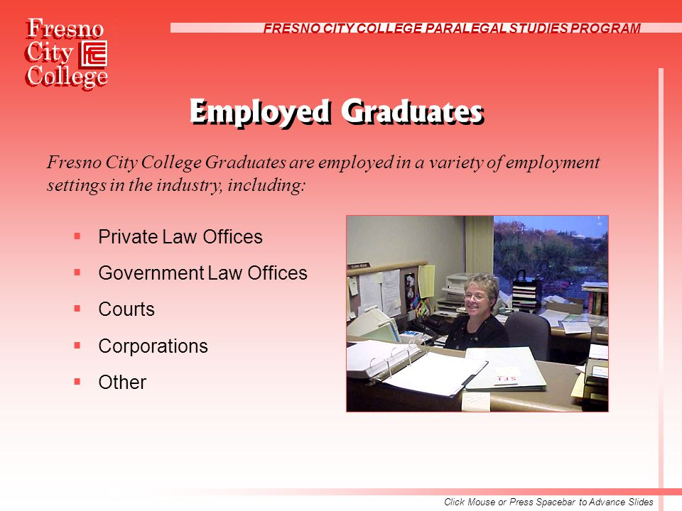 FRESNO CITY COLLEGE PARALEGAL STUDIES PROGRAM Employed Graduates  Private Law Offices  Government Law Offices  Courts  Corporations  Other Fresno City College Graduates are employed in a variety of employment settings in the industry, including: Click Mouse or Press Spacebar to Advance Slides