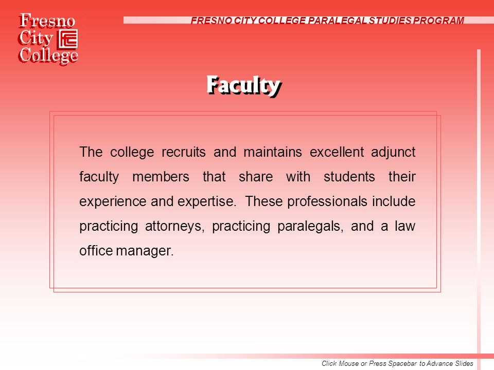 FRESNO CITY COLLEGE PARALEGAL STUDIES PROGRAM The college recruits and maintains excellent adjunct faculty members that share with students their experience and expertise.