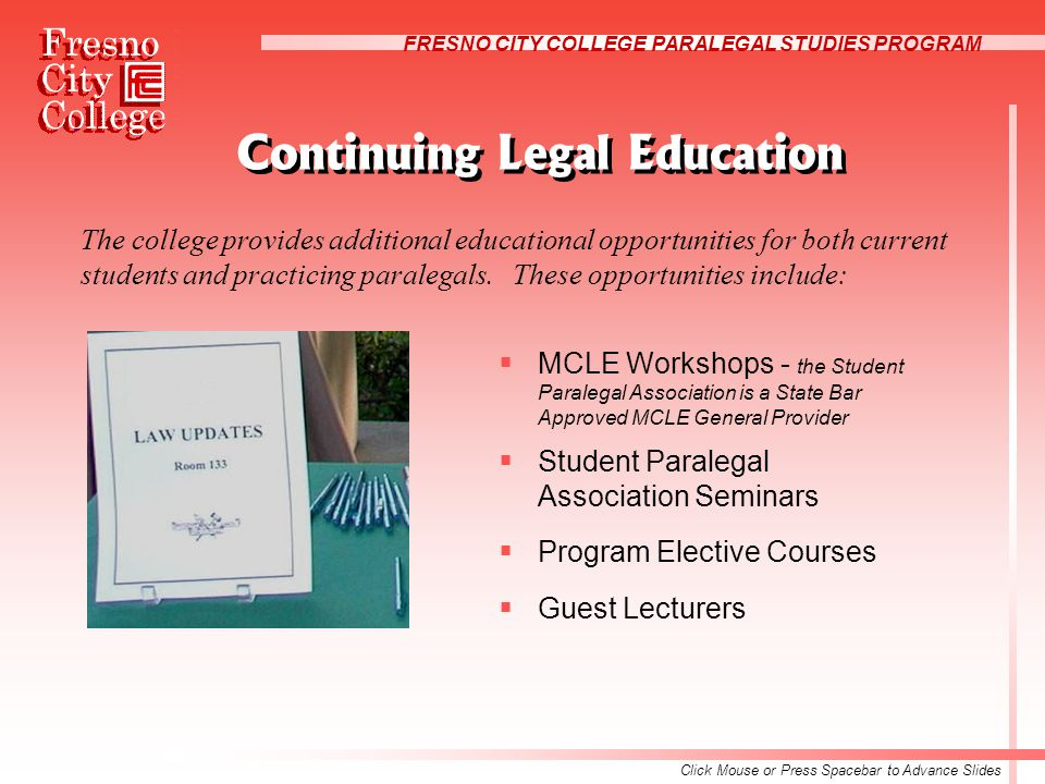 FRESNO CITY COLLEGE PARALEGAL STUDIES PROGRAM Continuing Legal Education  MCLE Workshops - the Student Paralegal Association is a State Bar Approved MCLE General Provider  Student Paralegal Association Seminars  Program Elective Courses  Guest Lecturers The college provides additional educational opportunities for both current students and practicing paralegals.