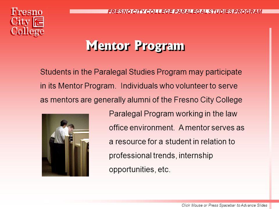 FRESNO CITY COLLEGE PARALEGAL STUDIES PROGRAM Mentor Program Students in the Paralegal Studies Program may participate in its Mentor Program.