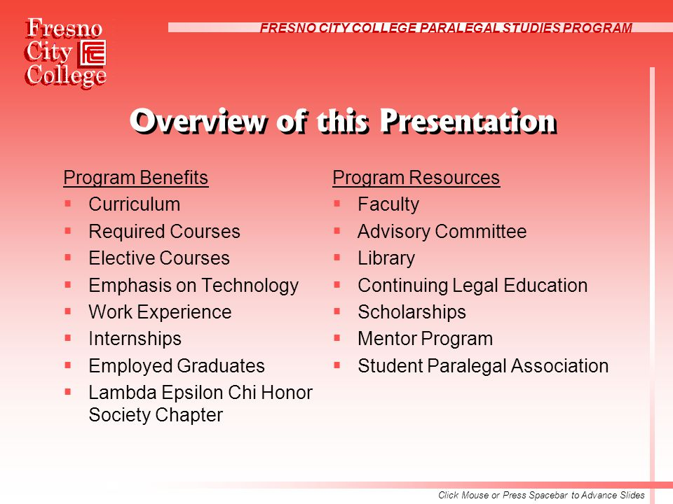 FRESNO CITY COLLEGE PARALEGAL STUDIES PROGRAM Overview of this Presentation Program Benefits  Curriculum  Required Courses  Elective Courses  Emphasis on Technology  Work Experience  Internships  Employed Graduates  Lambda Epsilon Chi Honor Society Chapter Program Resources  Faculty  Advisory Committee  Library  Continuing Legal Education  Scholarships  Mentor Program  Student Paralegal Association Click Mouse or Press Spacebar to Advance Slides