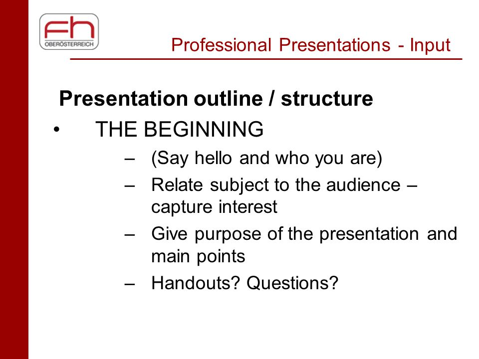 Professional Presentations - Input Presentation outline / structure THE BEGINNING –(Say hello and who you are) –Relate subject to the audience – captu