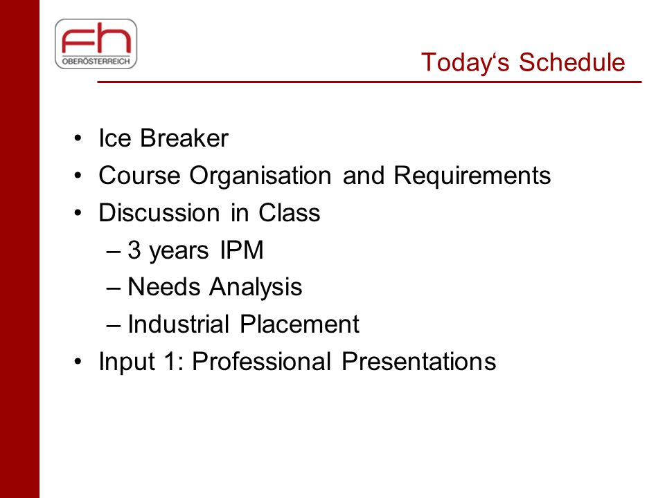 Today's Schedule Ice Breaker Course Organisation and Requirements Discussion in Class –3 years IPM –Needs Analysis –Industrial Placement Input 1: Prof