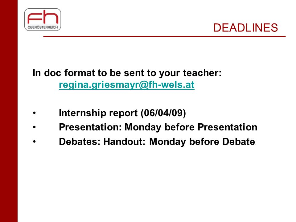DEADLINES In doc format to be sent to your teacher: regina.griesmayr@fh-wels.at regina.griesmayr@fh-wels.at Internship report (06/04/09) Presentation: