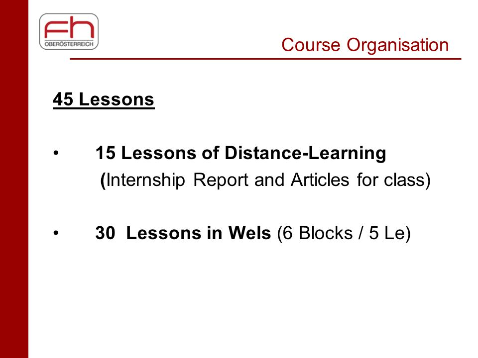 Course Organisation 45 Lessons 15 Lessons of Distance-Learning (Internship Report and Articles for class) 30 Lessons in Wels (6 Blocks / 5 Le)