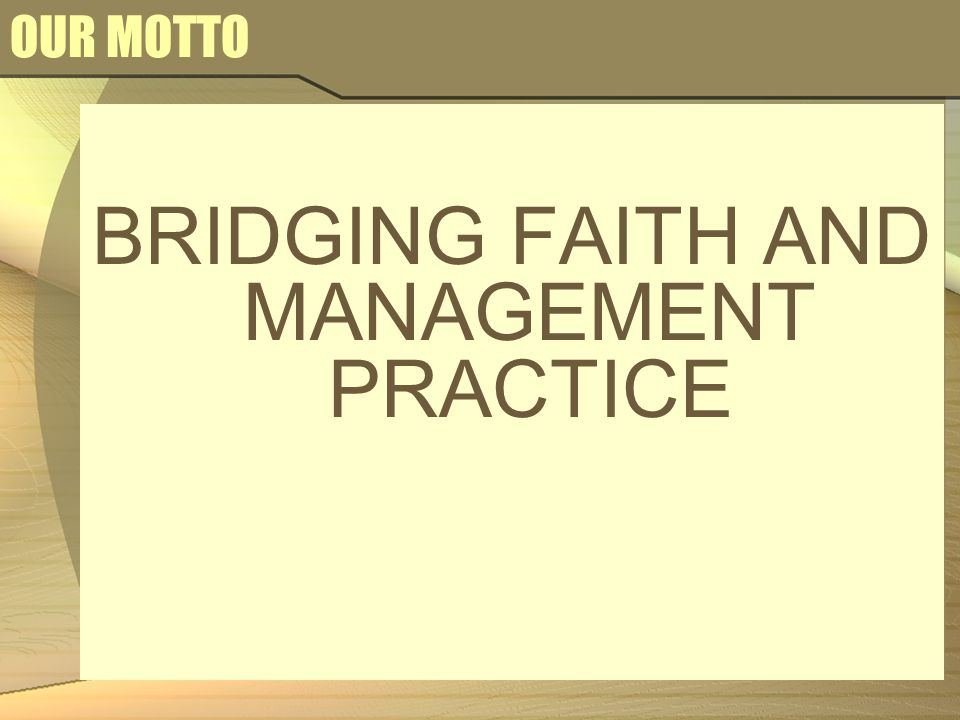 OUR MOTTO BRIDGING FAITH AND MANAGEMENT PRACTICE