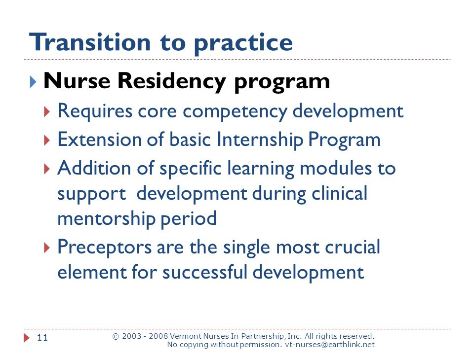 Transition to practice  Nurse Residency program  Requires core competency development  Extension of basic Internship Program  Addition of specific learning modules to support development during clinical mentorship period  Preceptors are the single most crucial element for successful development © 2003 - 2008 Vermont Nurses In Partnership, Inc.