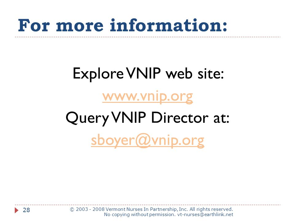 For more information: Explore VNIP web site: www.vnip.org Query VNIP Director at: sboyer@vnip.org © 2003 - 2008 Vermont Nurses In Partnership, Inc.