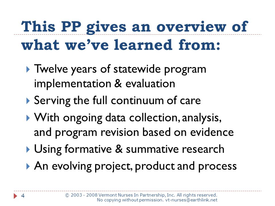 This PP gives an overview of what we've learned from:  Twelve years of statewide program implementation & evaluation  Serving the full continuum of care  With ongoing data collection, analysis, and program revision based on evidence  Using formative & summative research  An evolving project, product and process © 2003 - 2008 Vermont Nurses In Partnership, Inc.