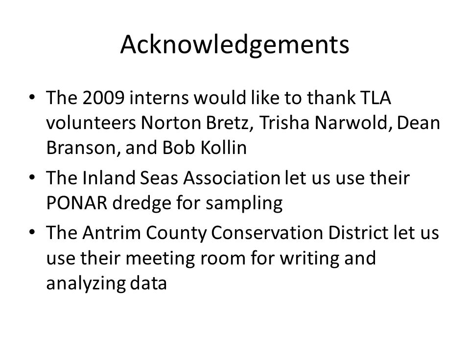 Acknowledgements The 2009 interns would like to thank TLA volunteers Norton Bretz, Trisha Narwold, Dean Branson, and Bob Kollin The Inland Seas Association let us use their PONAR dredge for sampling The Antrim County Conservation District let us use their meeting room for writing and analyzing data