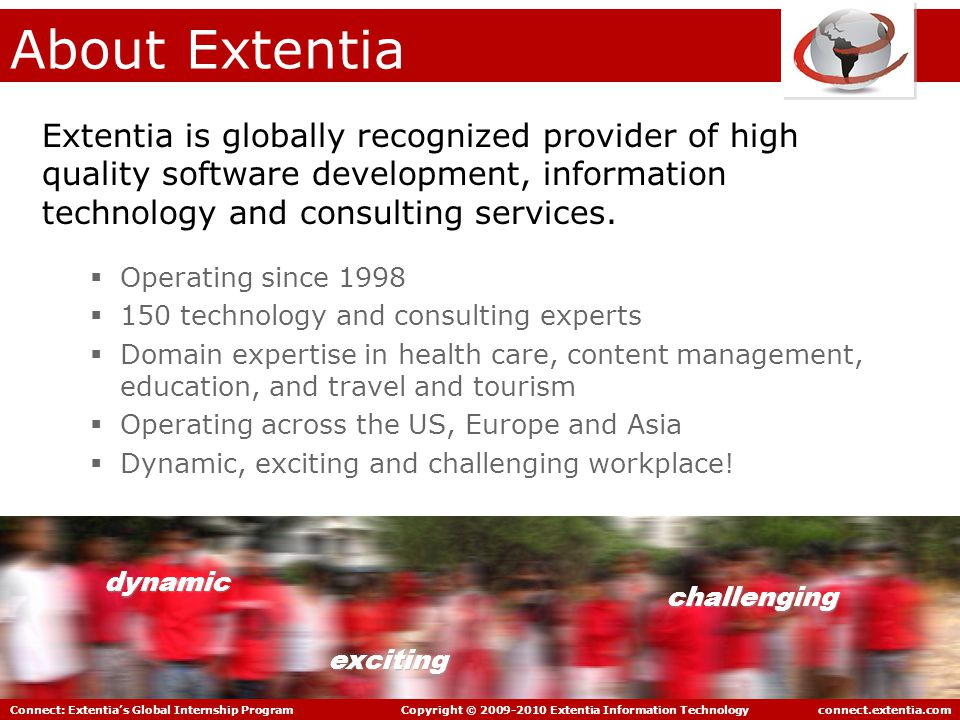 Connect: Extentia's Global Internship Program Copyright © 2009-2010 Extentia Information Technology connect.extentia.com Experiences… Working in India has definitely given me a chance to expose myself to business etiquettes and practices outside of Singapore.