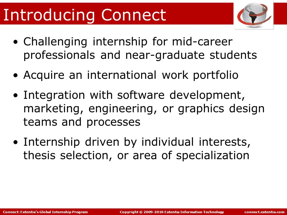 Connect: Extentia's Global Internship Program Copyright © 2009-2010 Extentia Information Technology connect.extentia.com Introducing Connect Challenging internship for mid-career professionals and near-graduate students Acquire an international work portfolio Integration with software development, marketing, engineering, or graphics design teams and processes Internship driven by individual interests, thesis selection, or area of specialization