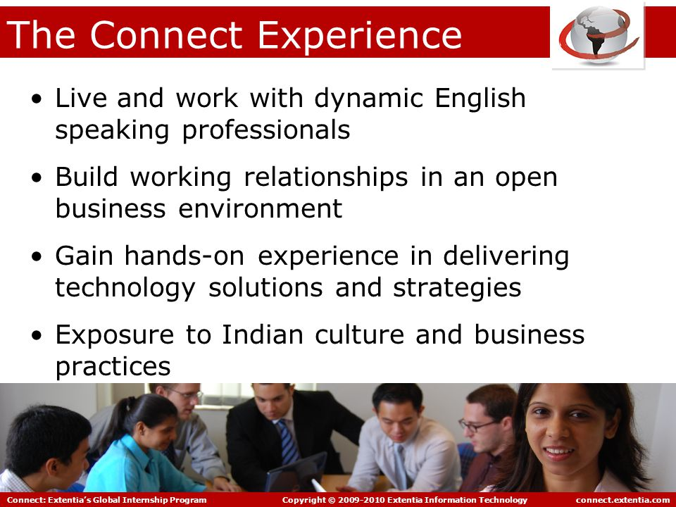 Connect: Extentia's Global Internship Program Copyright © 2009-2010 Extentia Information Technology connect.extentia.com The Connect Experience Live and work with dynamic English speaking professionals Build working relationships in an open business environment Gain hands-on experience in delivering technology solutions and strategies Exposure to Indian culture and business practices