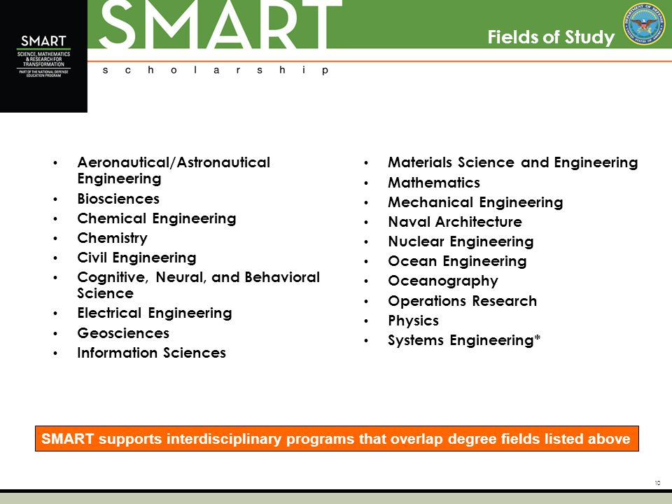 10 Fields of Study Aeronautical/Astronautical Engineering Biosciences Chemical Engineering Chemistry Civil Engineering Cognitive, Neural, and Behavioral Science Electrical Engineering Geosciences Information Sciences Materials Science and Engineering Mathematics Mechanical Engineering Naval Architecture Nuclear Engineering Ocean Engineering Oceanography Operations Research Physics Systems Engineering* SMART supports interdisciplinary programs that overlap degree fields listed above