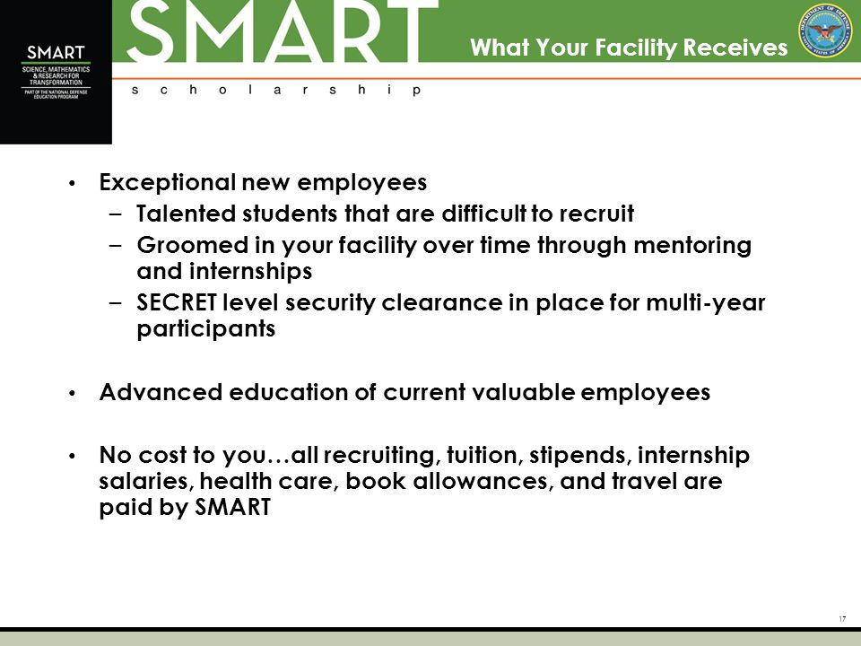 17 What Your Facility Receives Exceptional new employees – Talented students that are difficult to recruit – Groomed in your facility over time through mentoring and internships – SECRET level security clearance in place for multi-year participants Advanced education of current valuable employees No cost to you…all recruiting, tuition, stipends, internship salaries, health care, book allowances, and travel are paid by SMART