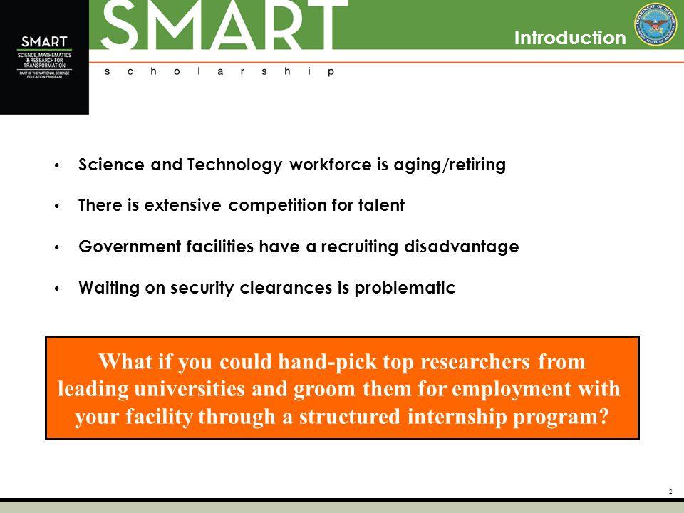 2 Introduction Science and Technology workforce is aging/retiring There is extensive competition for talent Government facilities have a recruiting disadvantage Waiting on security clearances is problematic What if you could hand-pick top researchers from leading universities and groom them for employment with your facility through a structured internship program?