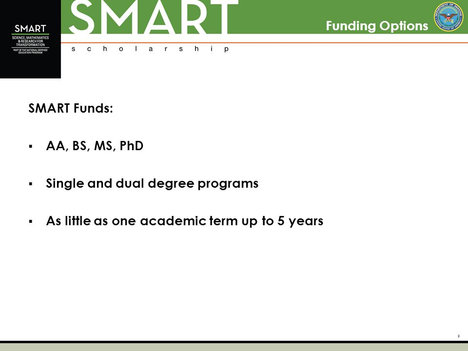 9 Funding Options SMART Funds:  AA, BS, MS, PhD  Single and dual degree programs  As little as one academic term up to 5 years