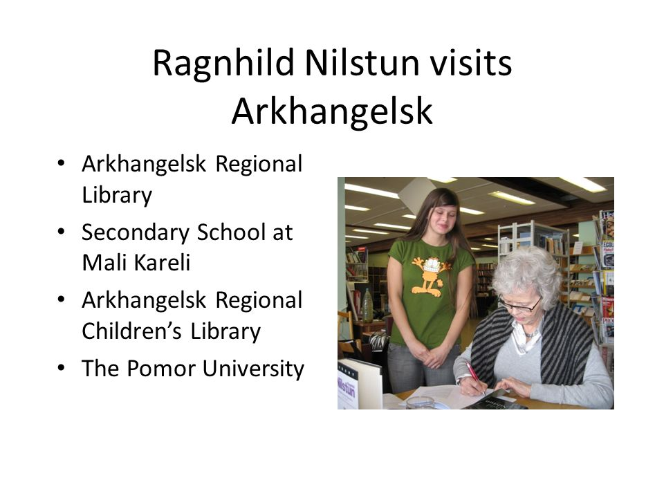 Ragnhild Nilstun visits Arkhangelsk Arkhangelsk Regional Library Secondary School at Mali Kareli Arkhangelsk Regional Children's Library The Pomor University