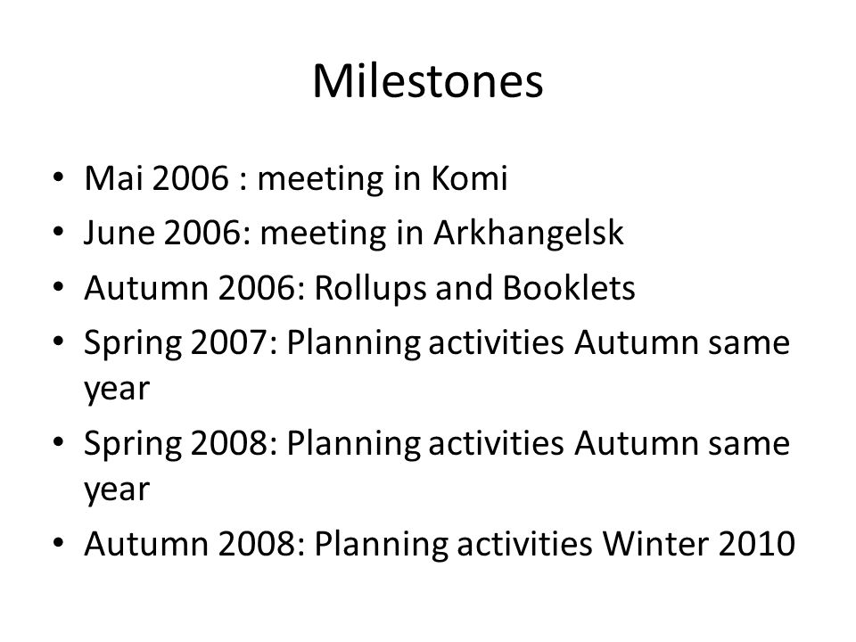 Milestones Mai 2006 : meeting in Komi June 2006: meeting in Arkhangelsk Autumn 2006: Rollups and Booklets Spring 2007: Planning activities Autumn same year Spring 2008: Planning activities Autumn same year Autumn 2008: Planning activities Winter 2010