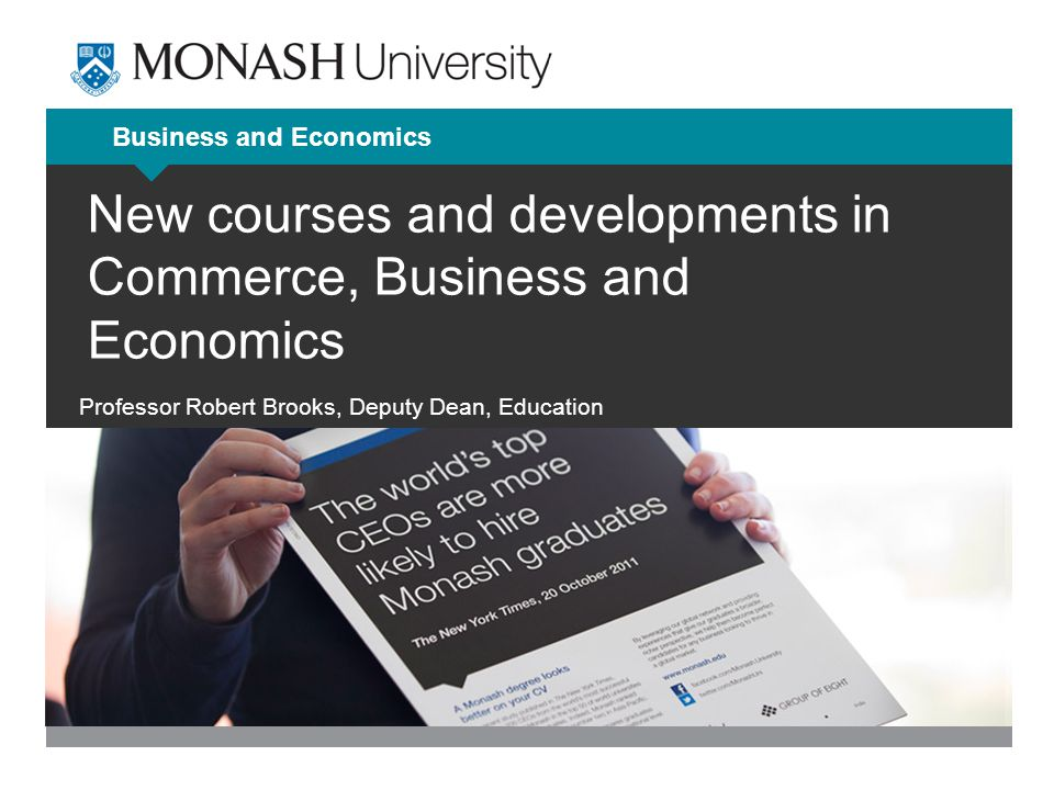 Business and Economics New courses and developments in Commerce, Business and Economics Professor Robert Brooks, Deputy Dean, Education