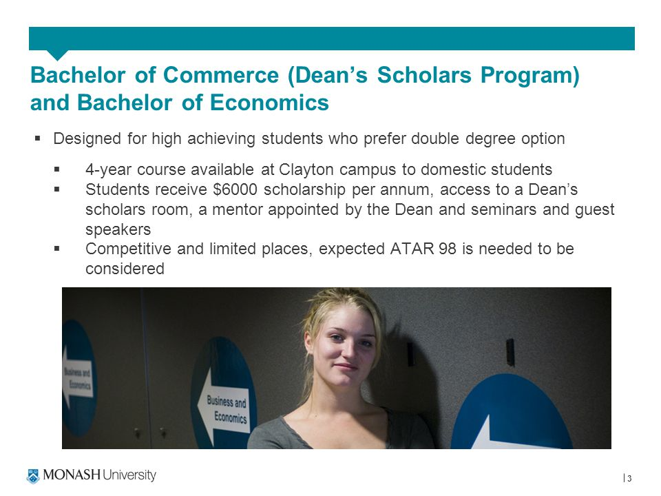 3 Bachelor of Commerce (Dean's Scholars Program) and Bachelor of Economics  Designed for high achieving students who prefer double degree option  4-