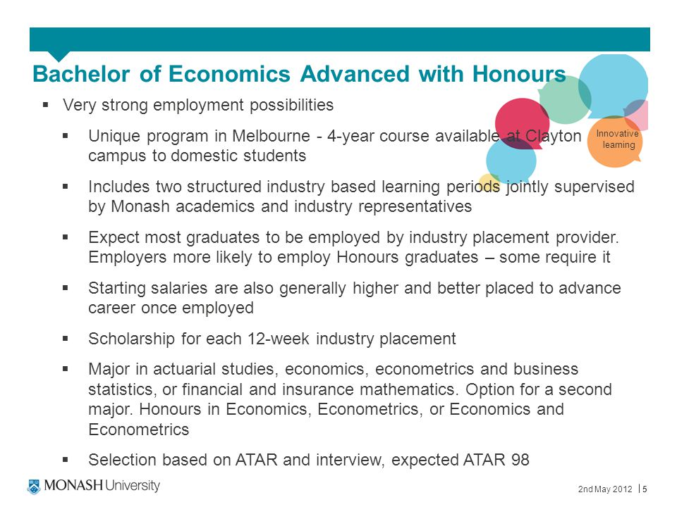 Bachelor of Economics Advanced with Honours 2nd May 20125  Very strong employment possibilities  Unique program in Melbourne - 4-year course availab