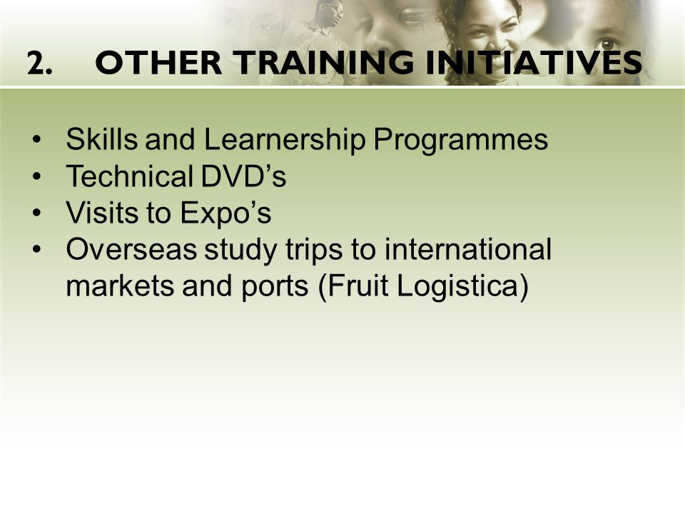 2.OTHER TRAINING INITIATIVES Skills and Learnership Programmes Technical DVD's Visits to Expo's Overseas study trips to international markets and ports (Fruit Logistica)