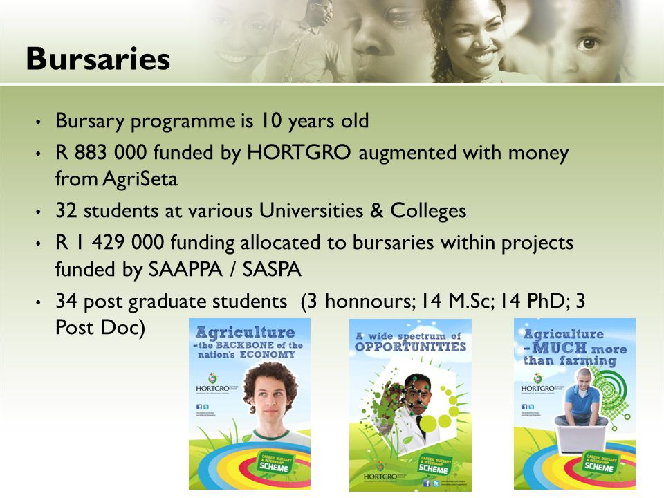 Bursaries Bursary programme is 10 years old R 883 000 funded by HORTGRO augmented with money from AgriSeta 32 students at various Universities & Colle