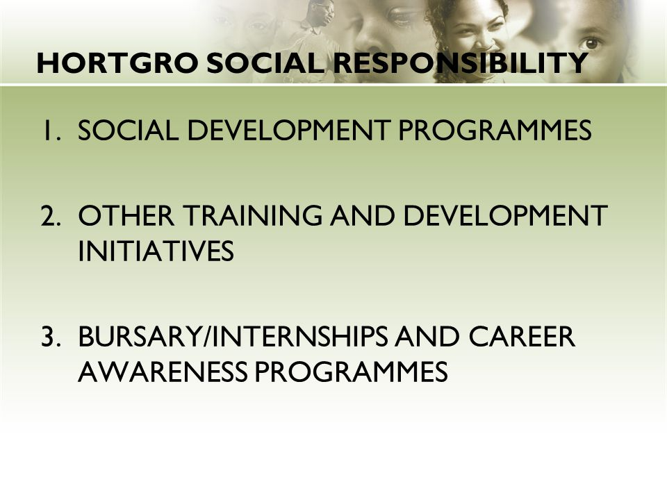 HORTGRO SOCIAL RESPONSIBILITY 1.SOCIAL DEVELOPMENT PROGRAMMES 2.OTHER TRAINING AND DEVELOPMENT INITIATIVES 3.BURSARY/INTERNSHIPS AND CAREER AWARENESS