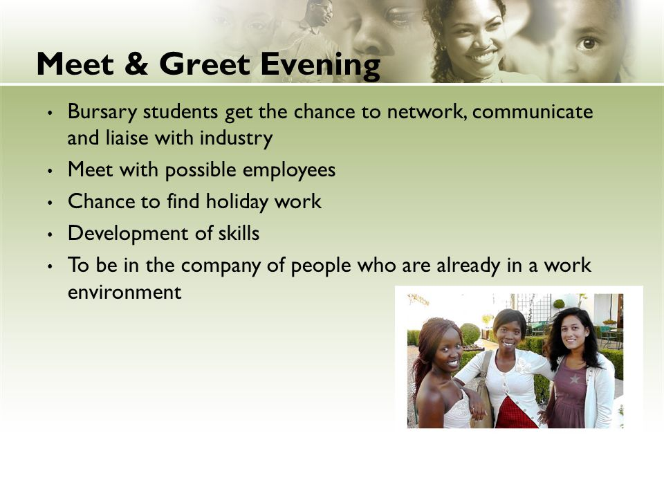 Meet & Greet Evening Bursary students get the chance to network, communicate and liaise with industry Meet with possible employees Chance to find holi