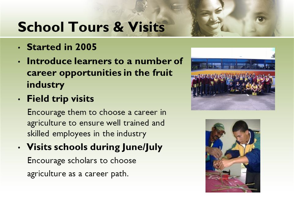 School Tours & Visits Started in 2005 Introduce learners to a number of career opportunities in the fruit industry Field trip visits Encourage them to choose a career in agriculture to ensure well trained and skilled employees in the industry Visits schools during June/July Encourage scholars to choose agriculture as a career path.