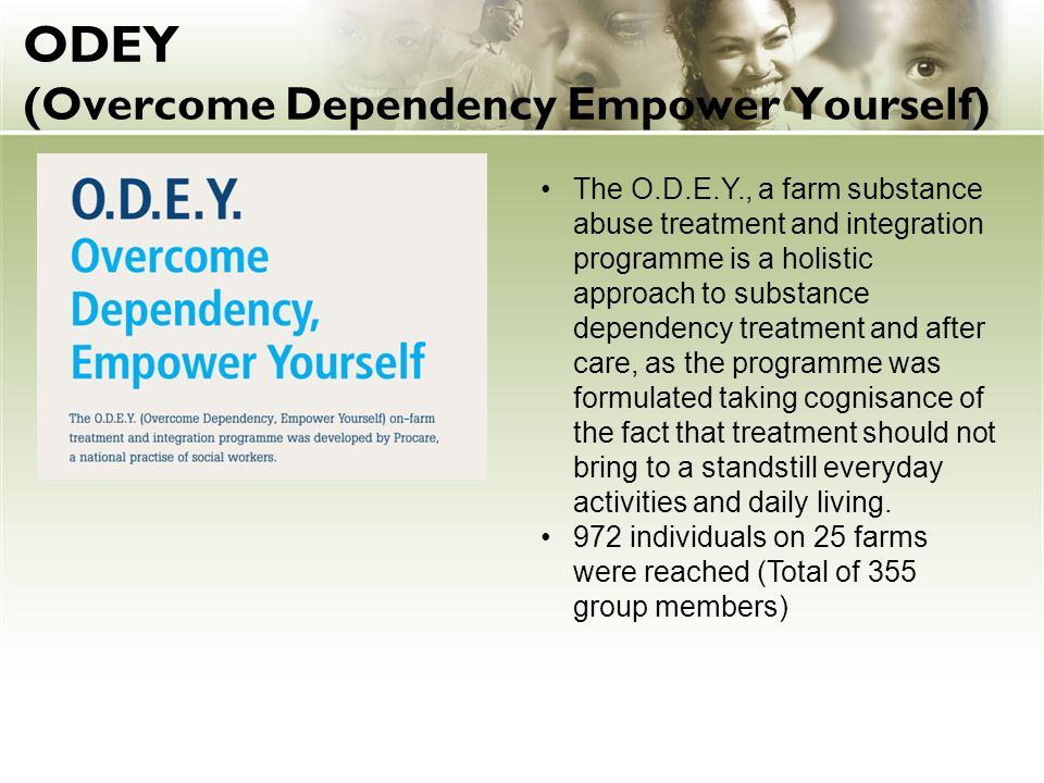 ODEY (Overcome Dependency Empower Yourself) The O.D.E.Y., a farm substance abuse treatment and integration programme is a holistic approach to substance dependency treatment and after care, as the programme was formulated taking cognisance of the fact that treatment should not bring to a standstill everyday activities and daily living.