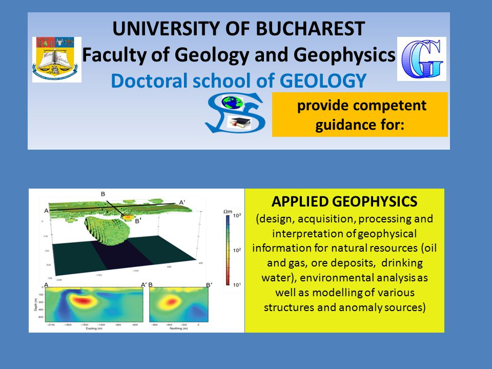 UNIVERSITY OF BUCHAREST Faculty of Geology and Geophysics Doctoral school of GEOLOGY APPLIED GEOPHYSICS (design, acquisition, processing and interpretation of geophysical information for natural resources (oil and gas, ore deposits, drinking water), environmental analysis as well as modelling of various structures and anomaly sources) provide competent guidance for: