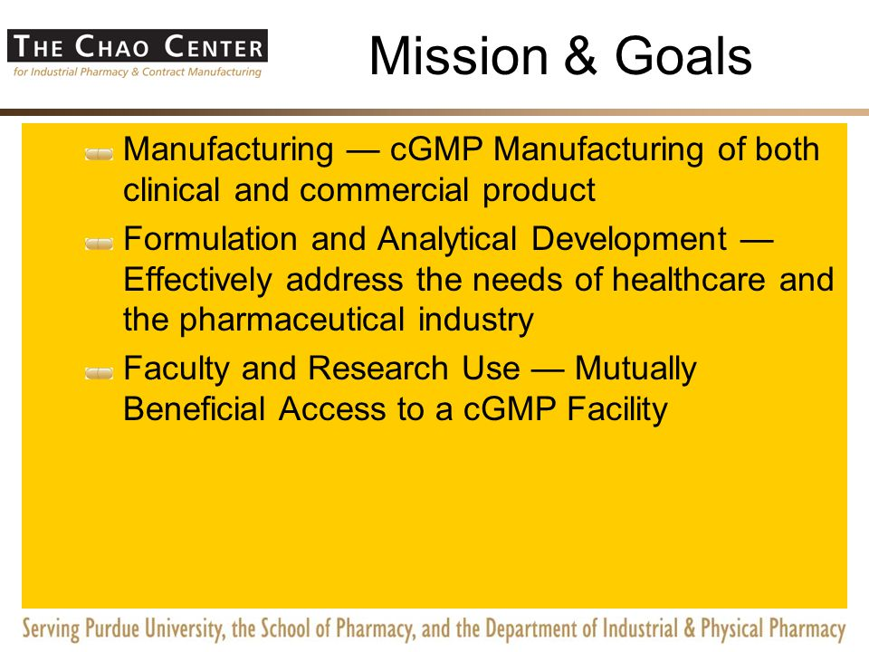 Mission & Goals Manufacturing — cGMP Manufacturing of both clinical and commercial product Formulation and Analytical Development — Effectively address the needs of healthcare and the pharmaceutical industry