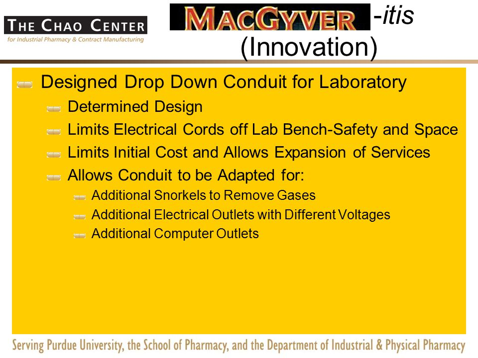 -itis (Innovation) Facility Created a Portable Degowning Room Purchased an Off the Shelf Portable Clean Room (positive pressure) Added Casters for Portability Turned the HEPA Filters Upside Down (negative pressure) Qualified the System Developed a Cross Contamination Filter Identified Need Designed Device to Adapt to Differential Pressure Sensor and Sterile Filter Design Filter Removal and Addition Pole Applied for Provisional Patent