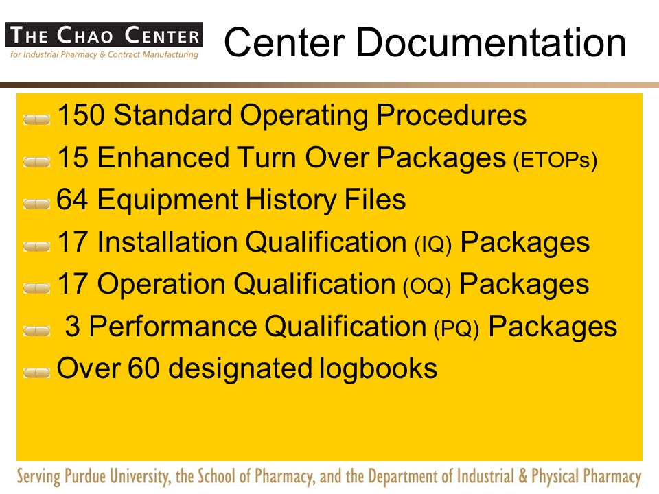 Center Documentation 150 Standard Operating Procedures 15 Enhanced Turn Over Packages (ETOPs) 64 Equipment History Files 17 Installation Qualification (IQ) Packages 17 Operation Qualification (OQ) Packages 3 Performance Qualification (PQ) Packages