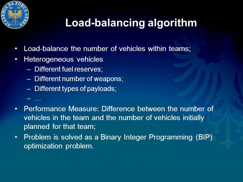 Load-balancing algorithm Load-balance the number of vehicles within teams; Heterogeneous vehicles –Different fuel reserves; –Different number of weapons; –Different types of payloads; –… Performance Measure: Difference between the number of vehicles in the team and the number of vehicles initially planned for that team; Problem is solved as a Binary Integer Programming (BIP) optimization problem.