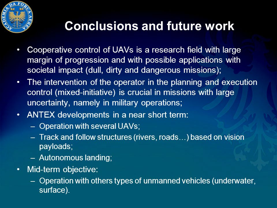 Conclusions and future work Cooperative control of UAVs is a research field with large margin of progression and with possible applications with societal impact (dull, dirty and dangerous missions); The intervention of the operator in the planning and execution control (mixed-initiative) is crucial in missions with large uncertainty, namely in military operations; ANTEX developments in a near short term: –Operation with several UAVs; –Track and follow structures (rivers, roads…) based on vision payloads; –Autonomous landing; Mid-term objective: –Operation with others types of unmanned vehicles (underwater, surface).